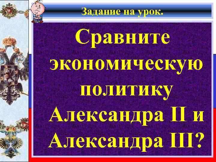 Задание на урок. Сравните экономическую политику Александра II и Александра III?