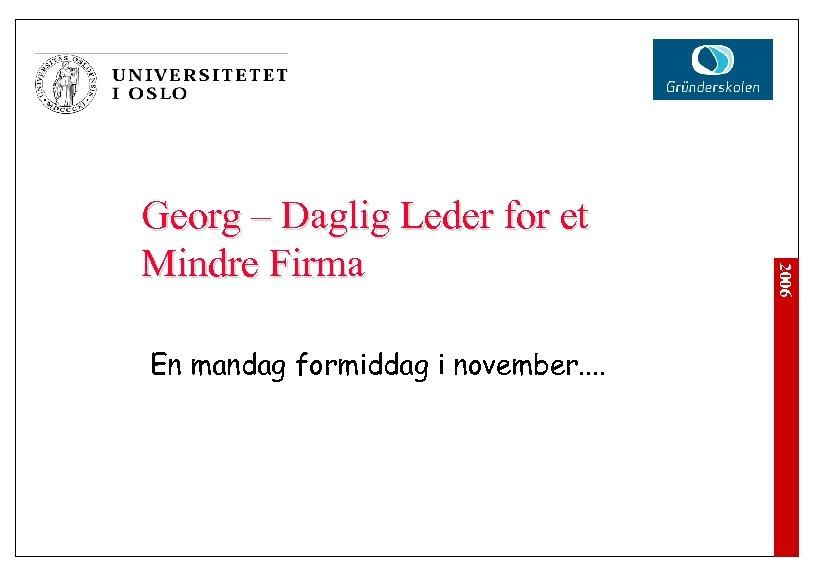 En mandag formiddag i november. . 2006 Georg – Daglig Leder for et Mindre