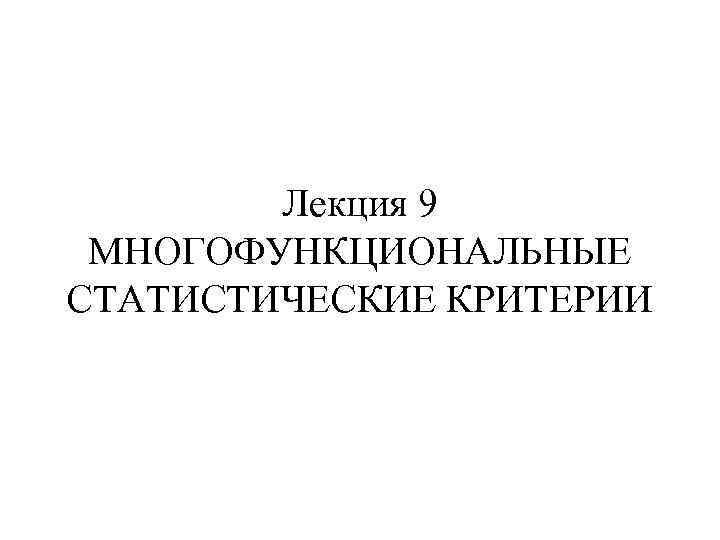 Лекция 9 МНОГОФУНКЦИОНАЛЬНЫЕ СТАТИСТИЧЕСКИЕ КРИТЕРИИ
