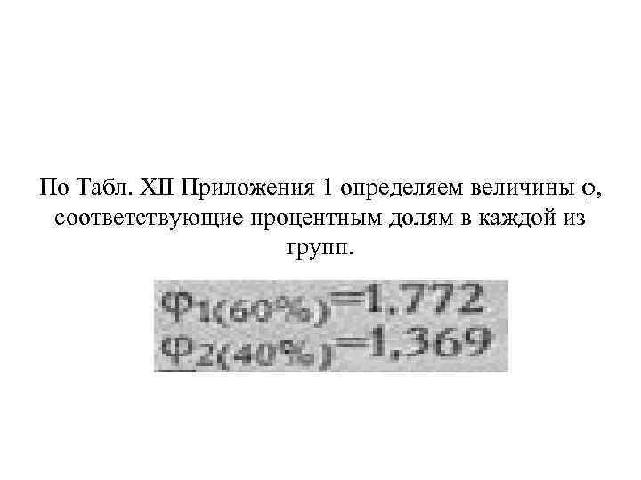 По Табл. XII Приложения 1 определяем величины φ, соответствующие процентным долям в каждой из