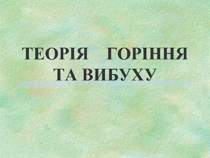 ТЕОРІЯ ГОРІННЯ ТА ВИБУХУ