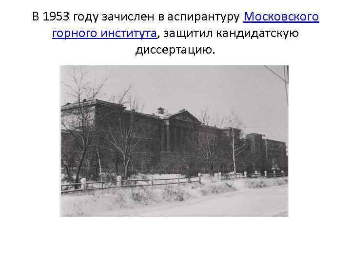 В 1953 году зачислен в аспирантуру Московского горного института, защитил кандидатскую диссертацию.