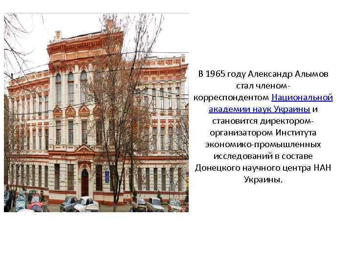 В 1965 году Александр Алымов стал членомкорреспондентом Национальной академии наук Украины и становится директороморганизатором