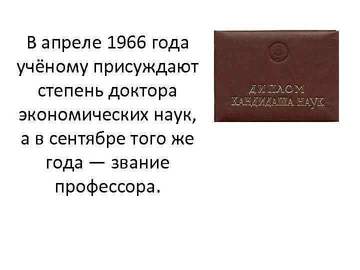 В апреле 1966 года учёному присуждают степень доктора экономических наук, а в сентябре того