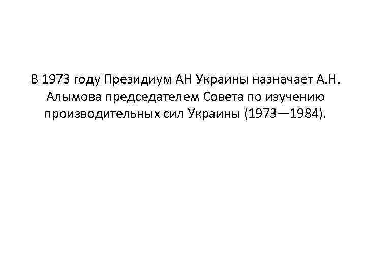 В 1973 году Президиум АН Украины назначает А. Н. Алымова председателем Совета по изучению