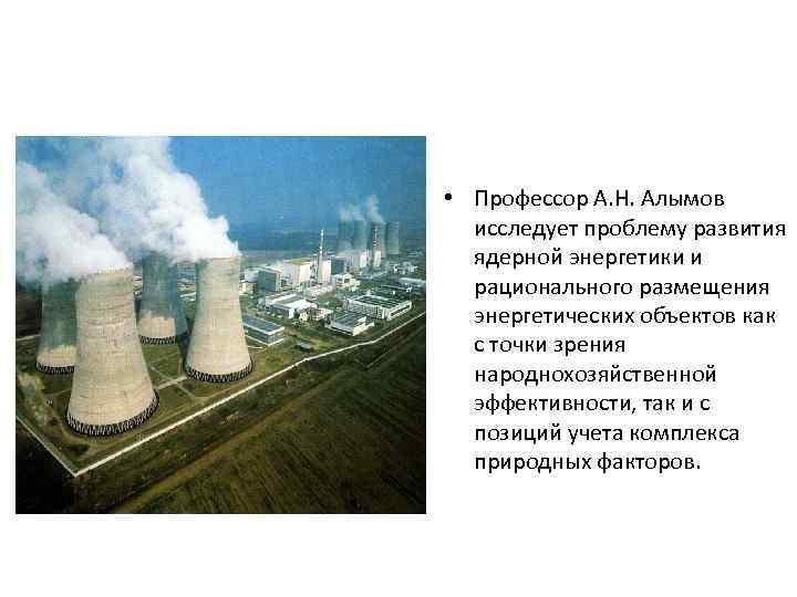 • Профессор А. Н. Алымов исследует проблему развития ядерной энергетики и рационального размещения