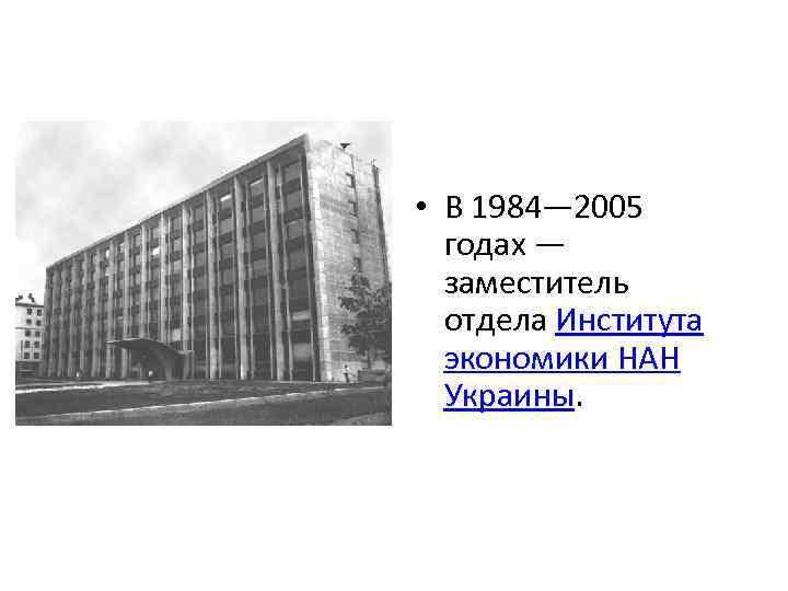 • В 1984— 2005 годах — заместитель отдела Института экономики НАН Украины.
