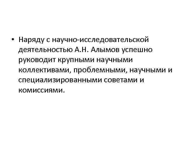 • Наряду с научно-исследовательской деятельностью А. Н. Алымов успешно руководит крупными научными коллективами,
