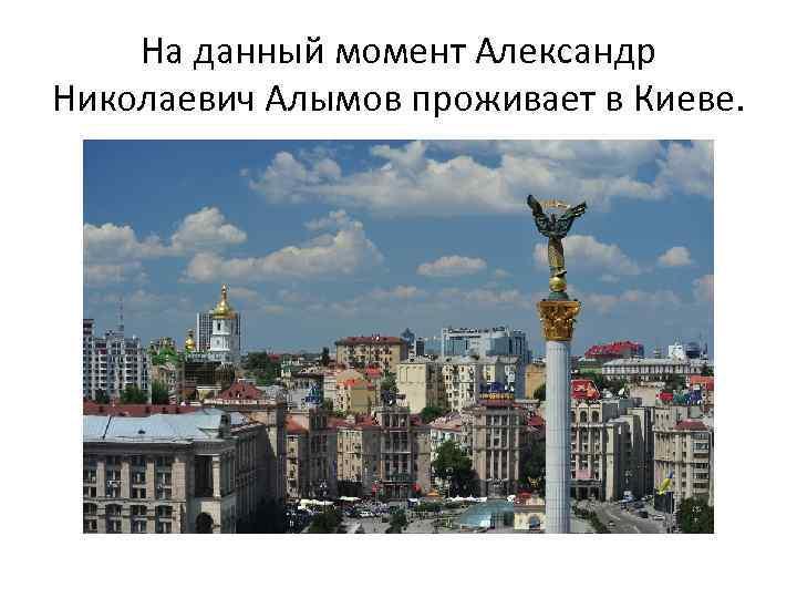На данный момент Александр Николаевич Алымов проживает в Киеве.
