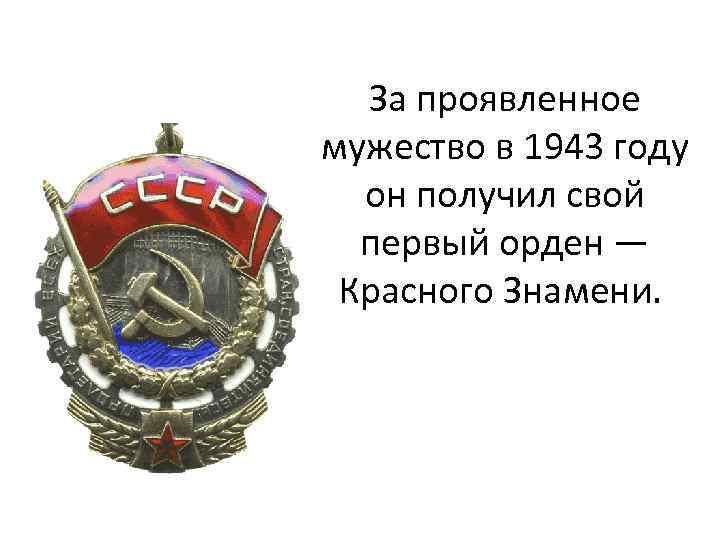 За проявленное мужество в 1943 году он получил свой первый орден — Красного Знамени.