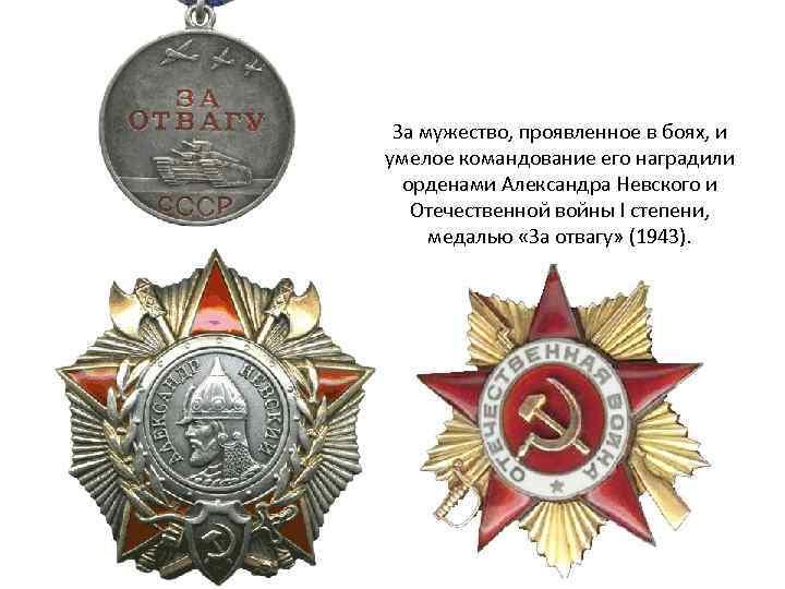 За мужество, проявленное в боях, и умелое командование его наградили орденами Александра Невского и