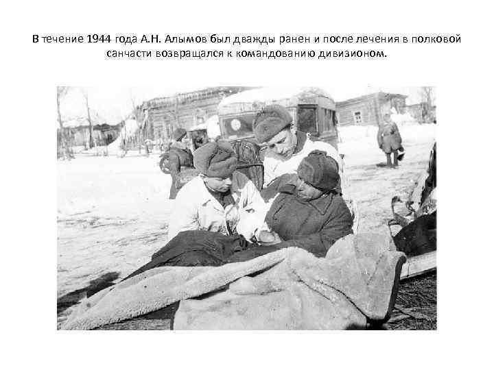 В течение 1944 года А. Н. Алымов был дважды ранен и после лечения в