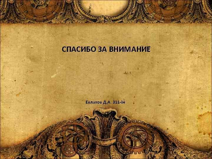 СПАСИБО ЗА ВНИМАНИЕ Евлахов Д. А. 311 -ін