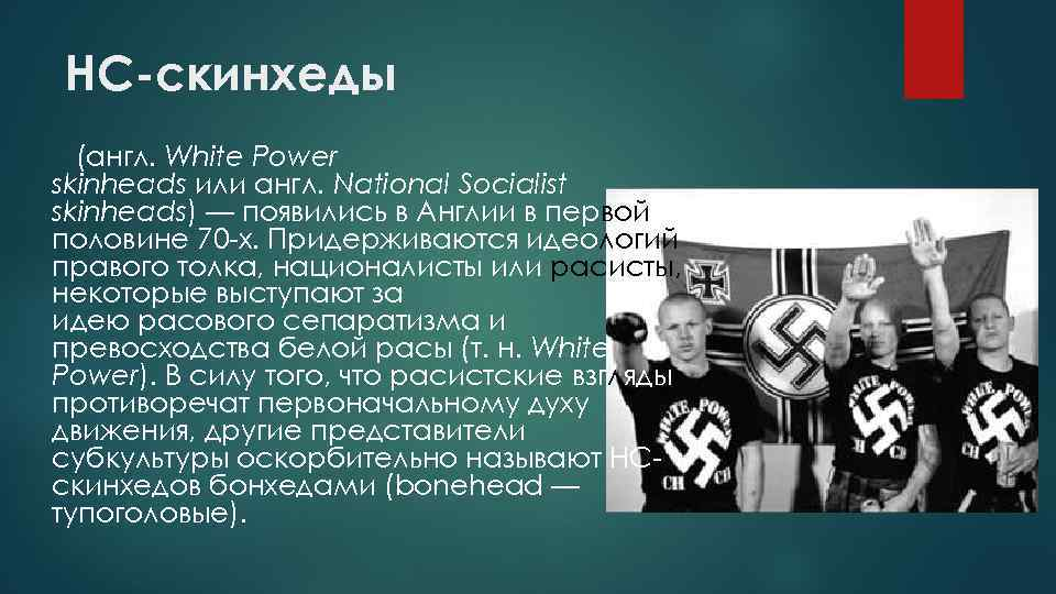 НС-скинхеды (англ. White Power skinheads или англ. National Socialist skinheads) — появились в Англии
