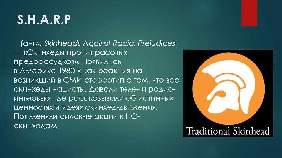 S. H. A. R. P (англ. Skinheads Against Racial Prejudices) — «Скинхеды против расовых