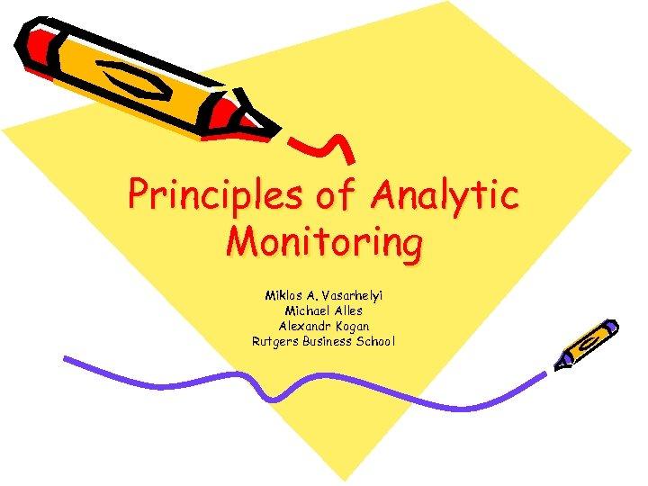 Principles of Analytic Monitoring Miklos A. Vasarhelyi Michael Alles Alexandr Kogan Rutgers Business School