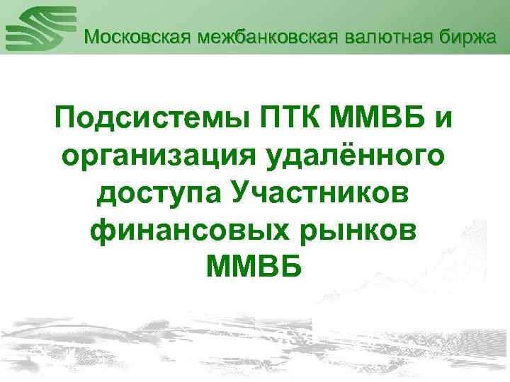 Московская межбанковская валютная биржа Подсистемы ПТК ММВБ и организация удалённого доступа Участников финансовых рынков