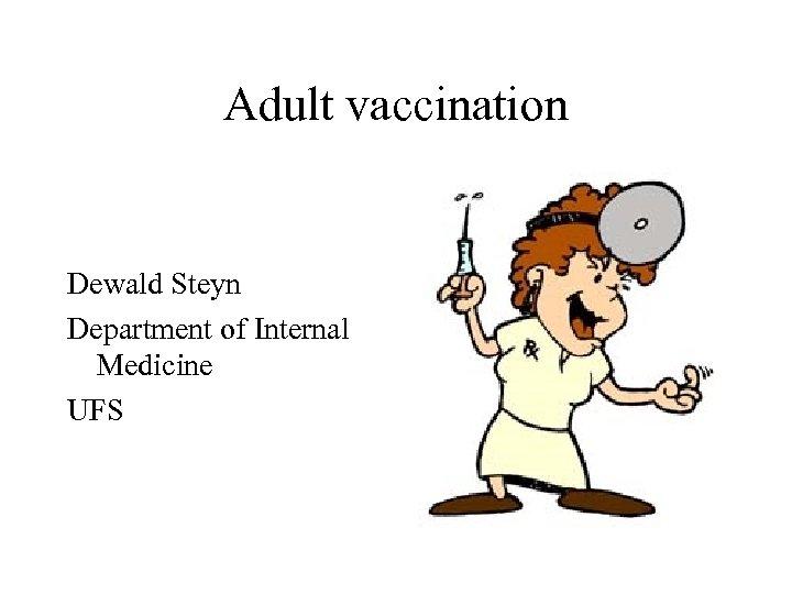 Adult vaccination Dewald Steyn Department of Internal Medicine UFS