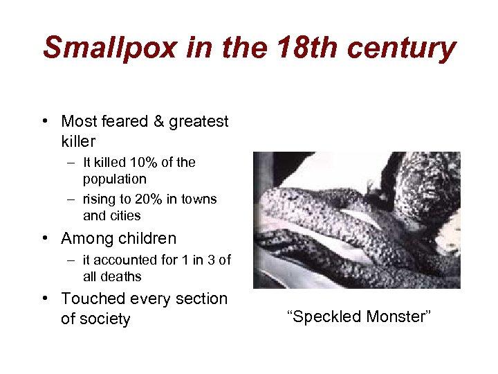 Smallpox in the 18 th century • Most feared & greatest killer – It