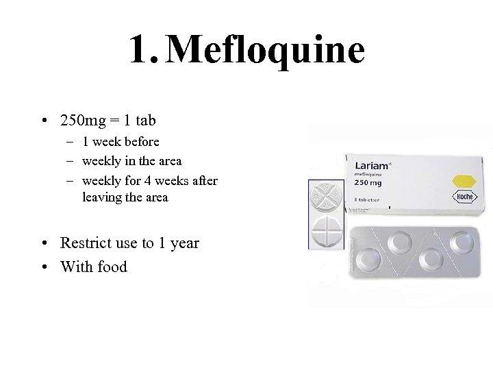 1. Mefloquine • 250 mg = 1 tab – 1 week before – weekly