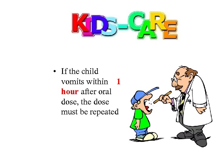 • If the child vomits within 1 hour after oral dose, the dose