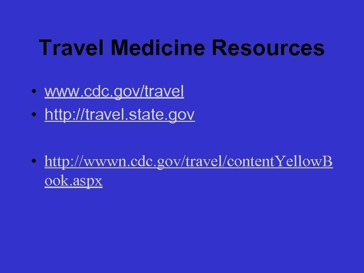 Travel Medicine Resources • www. cdc. gov/travel • http: //travel. state. gov • http: