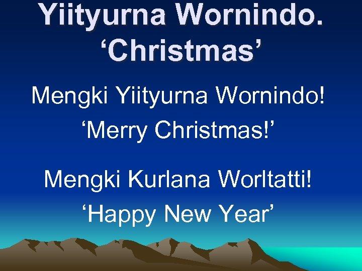 Yiityurna Wornindo. 'Christmas' Mengki Yiityurna Wornindo! 'Merry Christmas!' Mengki Kurlana Worltatti! 'Happy New Year'