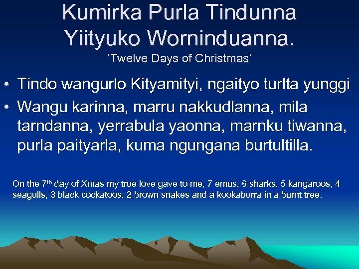 Kumirka Purla Tindunna Yiityuko Worninduanna. 'Twelve Days of Christmas' • Tindo wangurlo Kityamityi, ngaityo