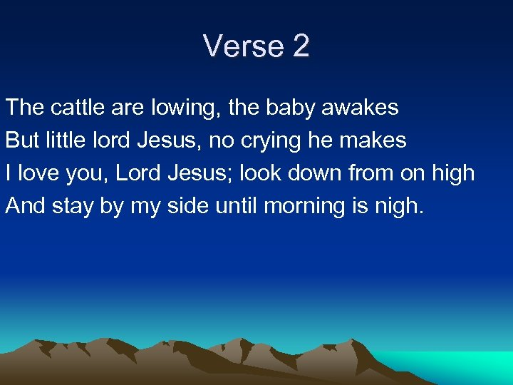 Verse 2 The cattle are lowing, the baby awakes But little lord Jesus, no