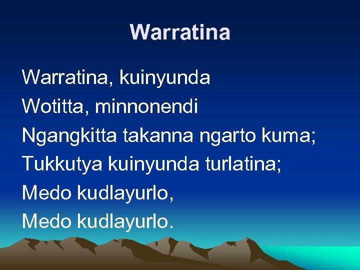 Warratina, kuinyunda Wotitta, minnonendi Ngangkitta takanna ngarto kuma; Tukkutya kuinyunda turlatina; Medo kudlayurlo, Medo
