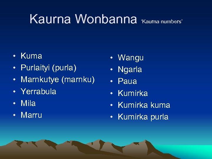 Kaurna Wonbanna 'Kaurna numbers' • • • Kuma Purlaityi (purla) Marnkutye (marnku) Yerrabula Mila