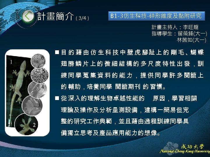 計畫簡介(3/4) B 1 -3仿生科技-碎形維度及黏附研究 計畫主持人:李旺龍 指導學生:留榮鋒(大一) 林茜如(大一) n 目 的 藉 由 仿 生