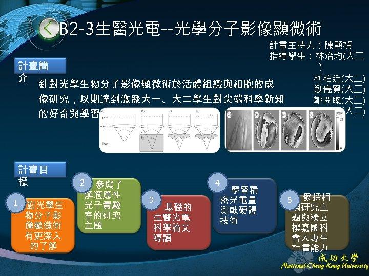 B 2 -3生醫光電--光學分子影像顯微術 計畫主持人:陳顯禎 指導學生:林治均(大二 計畫簡 ) 介 柯柏廷(大二) 針對光學生物分子影像顯微術於活體組織與細胞的成 劉儀賢(大二) 像研究,以期達到激發大一、大二學生對尖端科學新知 鄭閔聰(大二) 陳思穎(大二)