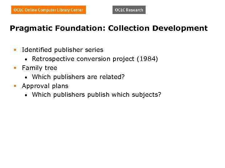 Pragmatic Foundation: Collection Development § Identified publisher series • Retrospective conversion project (1984) §