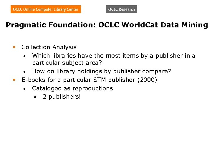 Pragmatic Foundation: OCLC World. Cat Data Mining § § Collection Analysis • Which libraries