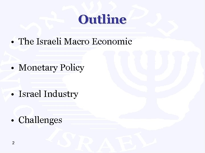 Outline • The Israeli Macro Economic • Monetary Policy • Israel Industry • Challenges