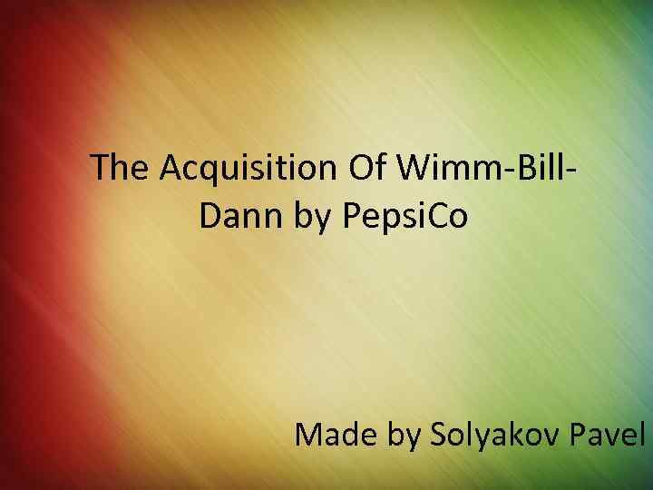 The Acquisition Of Wimm-Bill. Dann by Pepsi. Co Made by Solyakov Pavel