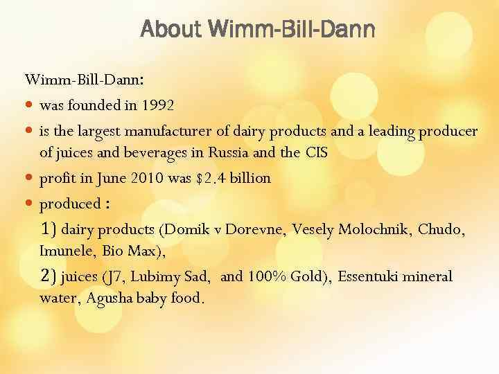 About Wimm-Bill-Dann: was founded in 1992 is the largest manufacturer of dairy products and