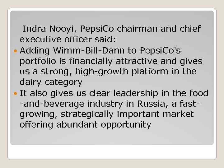 Indra Nooyi, Pepsi. Co chairman and chief executive officer said: Adding Wimm-Bill-Dann to Pepsi.