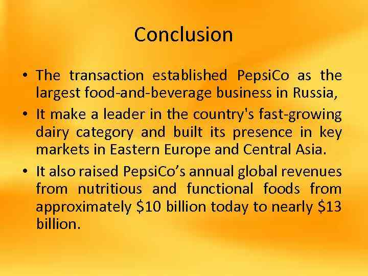 Conclusion • The transaction established Pepsi. Co as the largest food-and-beverage business in Russia,