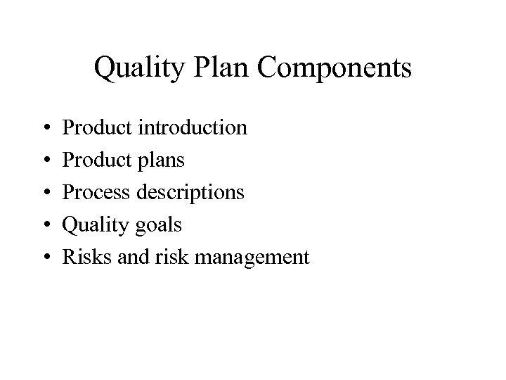 Quality Plan Components • • • Product introduction Product plans Process descriptions Quality goals