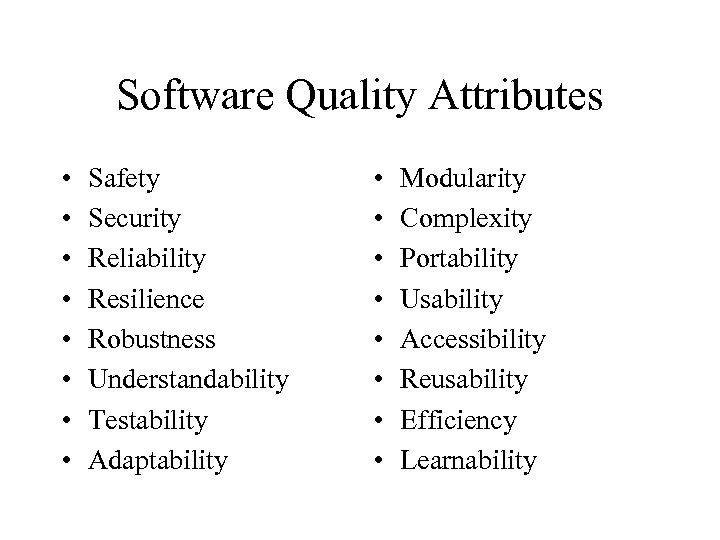 Software Quality Attributes • • Safety Security Reliability Resilience Robustness Understandability Testability Adaptability •