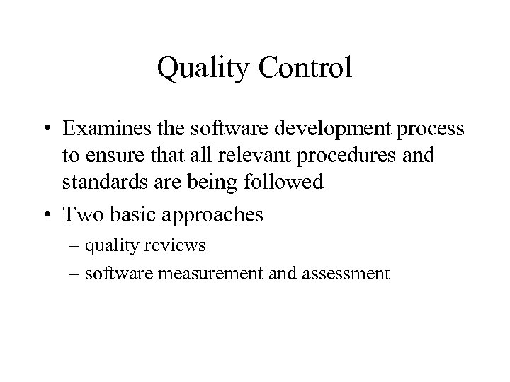 Quality Control • Examines the software development process to ensure that all relevant procedures