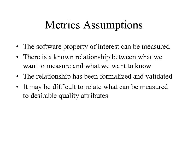 Metrics Assumptions • The software property of interest can be measured • There is