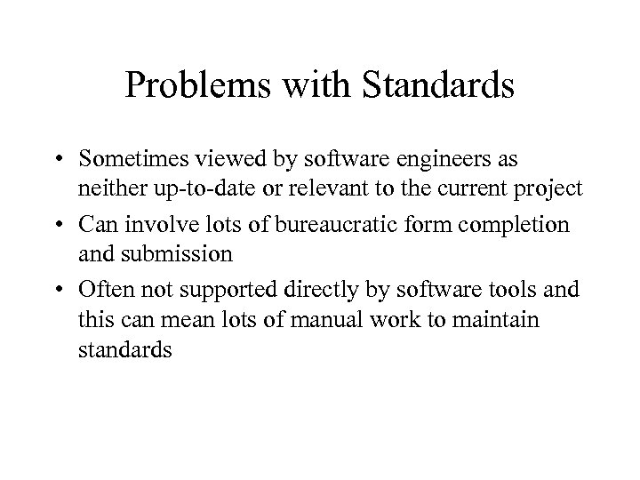 Problems with Standards • Sometimes viewed by software engineers as neither up-to-date or relevant