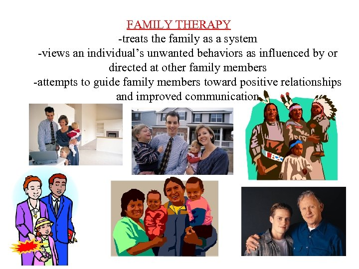 FAMILY THERAPY -treats the family as a system -views an individual's unwanted behaviors as