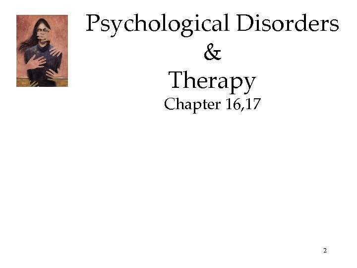Psychological Disorders & Therapy Chapter 16, 17 2