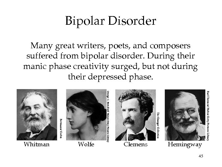 Bipolar Disorder Many great writers, poets, and composers suffered from bipolar disorder. During their