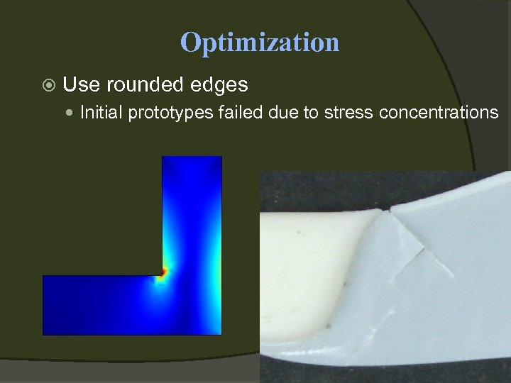 Optimization Use rounded edges Initial prototypes failed due to stress concentrations