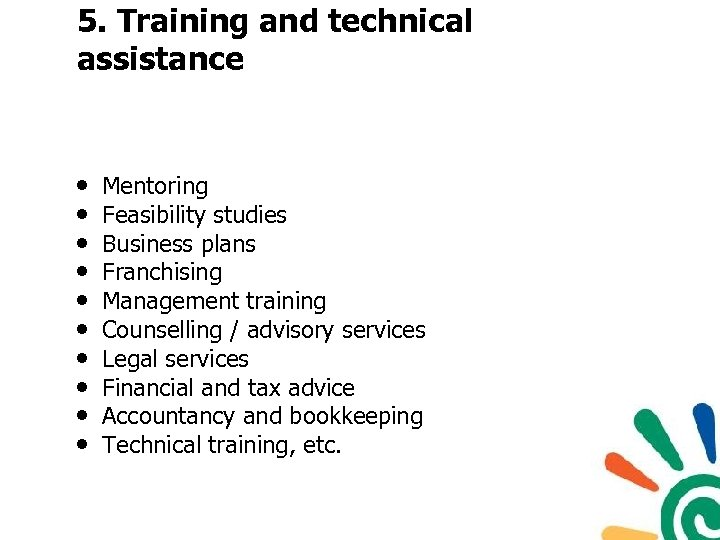 5. Training and technical assistance • • • Mentoring Feasibility studies Business plans Franchising